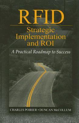 RFID Strategic Implementation and ROI: A Practical Roadmap to Success  by  Charles Poirier