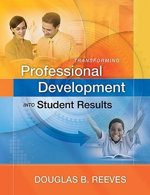Transforming Professional Development Into Student Results  by  Douglas B. Reeves