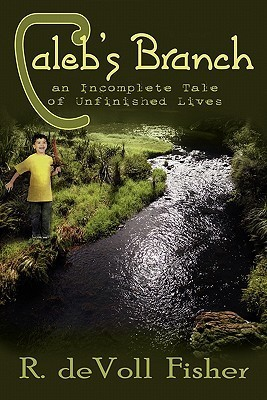 Calebs Branch: An Incomplete Tale of Unfinished Lives  by  R. deVoll Fisher