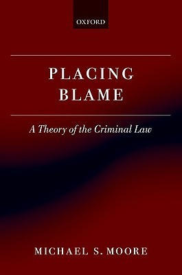 Placing Blame: A General Theory of the Criminal Law Michael S. Moore
