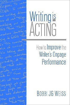 Writing Is Acting: How to Improve the Writers Onpage Performance  by  Bobbi J.G. Weiss