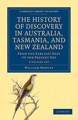 The History of Discovery in Australia, Tasmania, and New Zealand - 2 Volume Set William Howitt