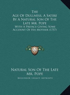 The Age Of Dullness, A Satire By A Natural Son Of The Late Mr. Pope: With A Preface Giving Some Account Of His Mother (1757)  by  Natural Son Of The Late Mr. Pope