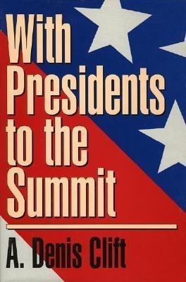 With Presidents to the Summit A. Denis Clift
