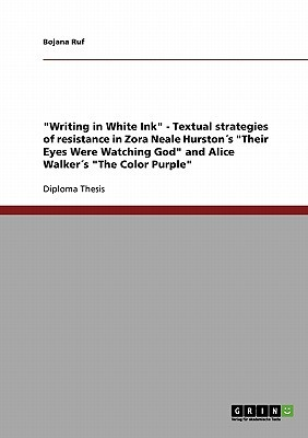 Writing in White Ink - Textual Strategies of Resistance in Zora Neale Hurstons Their Eyes Were Watching God and Alice Walkers The Color Purple Bojana Ruf