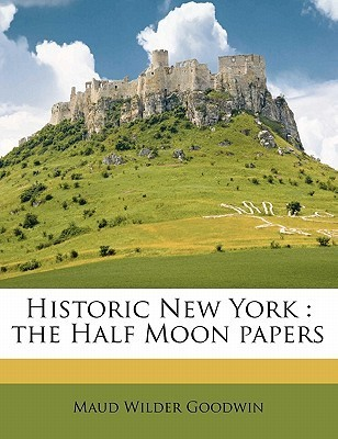 Historic New York: The Half Moon Papers  by  Maud Wilder Goodwin