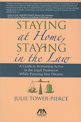 Staying at Home, Staying in the Law: A Guide to Remaining Active in the Legal Profession While Pursuing Your Dreams Julie Tower-Pierce