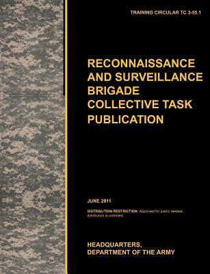 Recconnaisance and Surveillance Brigade Collective Task Publication: The Official U.S. Army Training Circular Tc 3-55.1 (June 2011) United States Army Training and Doctrine Command