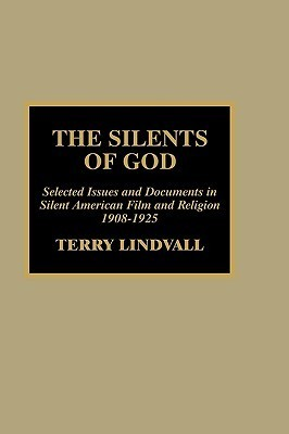 The Silents of God: Selected Issues and Documents in Silent American Film and Religion, 1908-1925 Terry Lindvall