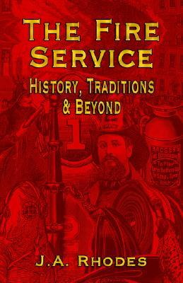 The Fire Service: History, Traditions & Beyond J.A. Rhodes