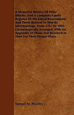 A Memorial History of Peter Bitsche, and a Complete Family Register of His Lineal Descendants and Those Related to Him Intermarriage, from 1767 to 1892. Chronologically Arranged. with an Appendix of Those Not Received in Time for Their Proper Place by Samuel M. Peachey