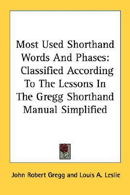 Most Used Shorthand Words And Phases: Classified According To The Lessons In The Gregg Shorthand Manual Simplified  by  John Robert Gregg