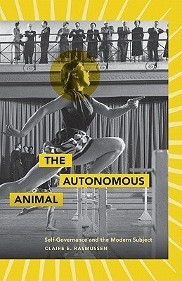 The Autonomous Animal: Self-Governance and the Modern Subject Claire E. Rasmussen