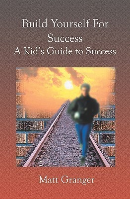 Build Yourself for Success: A Kids Guide to Success  by  Matt  Granger