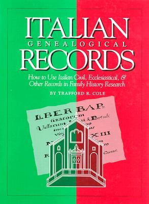 Italian Genealogical Records: How to Use Italian Civil, Ecclesiastical & Other Records in Family History Research  by  Trafford R Cole