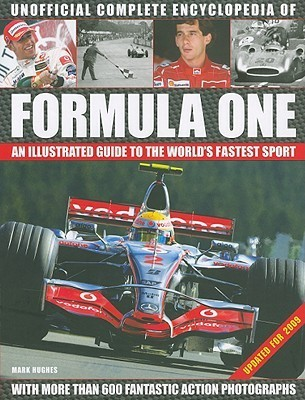 Unofficial Complete Encyclopedia of Formula One: An Illustrated Guide to the Worlds Fastest Sport  by  Mark Hughes