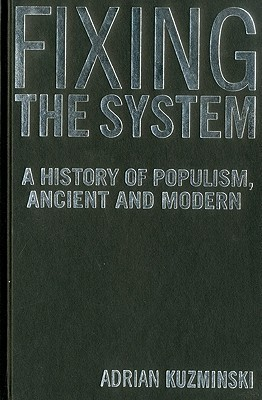 Fixing the System: A History of Populism, Ancient and Modern  by  Adrian Kuzminski