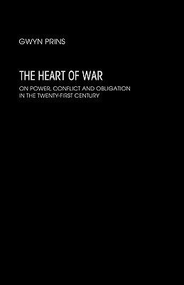The Heart of War: On Power, Conflict and Obligation in the Twenty-First Century Gwyn Prins