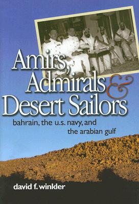 Amirs, Admirals, and Desert Sailors: Bahrain, the U.S. Navy, and the Arabian Gulf  by  David F. Winkler