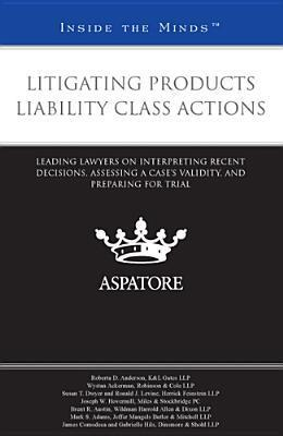 Litigating Products Liability Class Actions: Leading Lawyers on Interpreting Recent Decisions, Assessing a Cases Validity, and Preparing for Trial  by  Melissa Silvanic