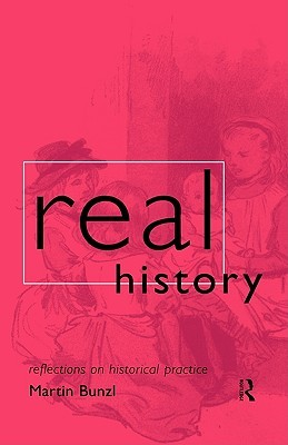 Real History: Reflections on Historical Practice Martin Bunzl