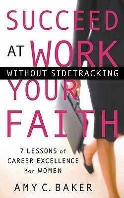 Succeed at Work Without Sidetracking Your Faith: 7 Lessons of Career Excellence for Women  by  Amy C. Baker