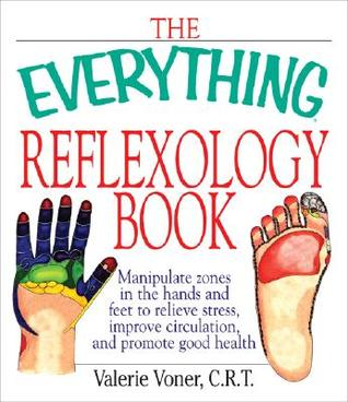 Everything Reflexology Books: Manipulate Zones in the Hands and Feet to Relieve Stress, Improve Circulation, and Promote Good Health Valerie Voner