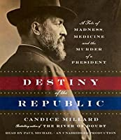 Destiny of the Republic: A Tale of Madness, Medicine and the Murder of a President