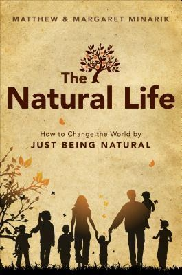 The Natural Life: How to Change the World  by  Just Being Natural by Matthew Minarik