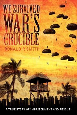 We Survived Wars Crucible: A True Story of Imprisonment and Rescue in World War II Philippines Donald P. Smith