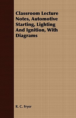 Classroom Lecture Notes, Automotive Starting, Lighting and Ignition, with Diagrams  by  R. C. Fryer