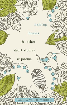 Naming Horses & Other Short Stories & Poems  by  Pamela Morrow Judge