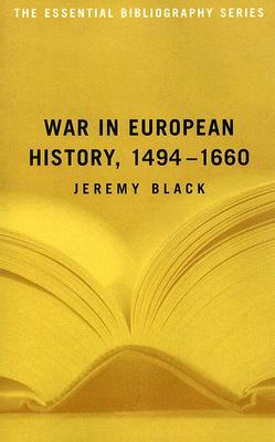 War in European History, 1494-1660 (The Essential Bibliography Series) Jeremy Black