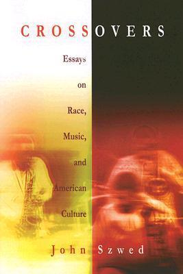 Crossovers: Essays on Race, Music, and American Culture John Szwed