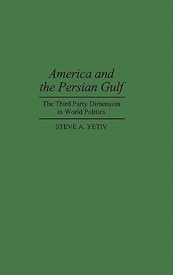 America and the Persian Gulf: The Third Party Dimension in World Politics Steve A. Yetiv