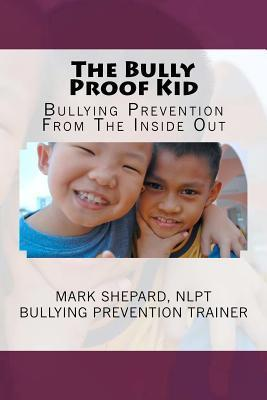 The Bully Proof Kid: Bullying Prevention from the Inside Out Mark Shepard