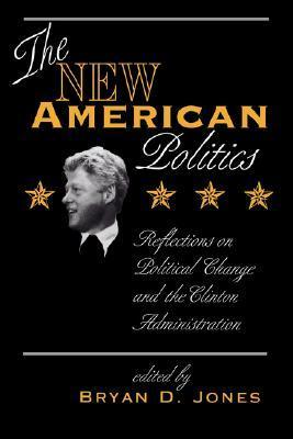 The New American Politics: Reflections On Political Change And The Clinton Administration  by  Bryan D. Jones