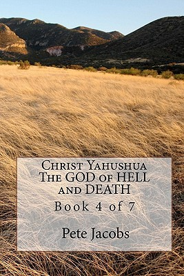 Christ Yahushua the God of Hell and Death: Book 4 of 7 Pete Jacobs
