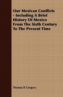 Our Mexican Conflicts - Including a Brief History of Mexico from the Sixth Century to the Present Time  by  Thomas B. Gregory