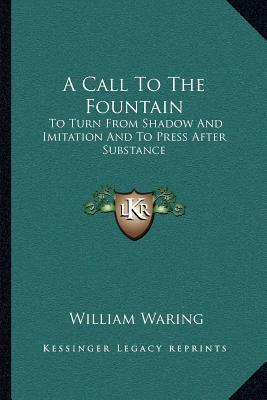 A Call To The Fountain: To Turn From Shadow And Imitation And To Press After Substance  by  William Waring