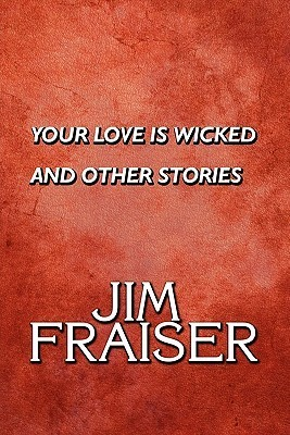 Your Love Is Wicked and Other Stories Jim Fraiser