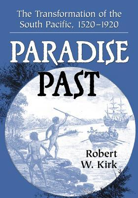 Paradise Past: The Transformation of the South Pacific, 1520-1920  by  Robert W. Kirk