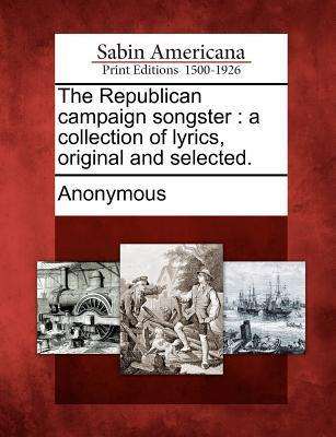 The Republican Campaign Songster: A Collection of Lyrics, Original and Selected. Anonymous
