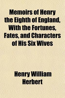 Memoirs of Henry the Eighth of England, with the Fortunes, Fates, and Characters of His Six Wives Henry William Herbert