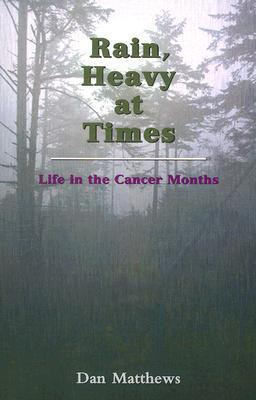 Rain, Heavy at Times: Life in the Cancer Months Dan Matthews
