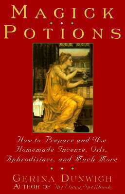 Magick Potions: How to Prepare and Use Homemade Incense, Oils, Aphordisacs,and Much More  by  Gerina Dunwich