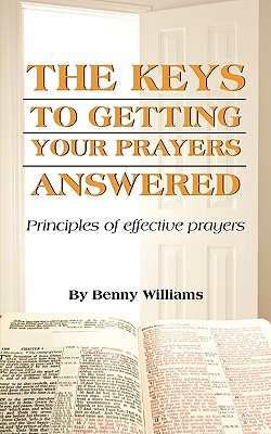 The Keys to Getting Your Prayers Answered  by  Benny Williams