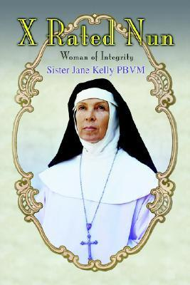 X Rated Nun: Woman of Integrity  by  Sister Jane Kelly PBVM