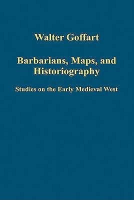 Barbarians, Maps, and Historiography: Studies on the Early Medieval West Walter Goffart