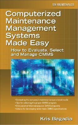 Computerized Maintenance Management Systems Made Easy: How to Evaluate, Select, and Manage CMMS Kishan Bagadia